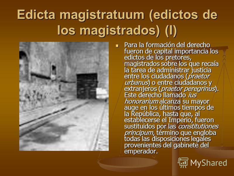 Edicta magistratuum (edictos de los magistrados) (I) Para la formación del derecho fueron de capital importancia los edictos de los pretores, magistrados sobre los que recaía la tarea de administrar justicia entre los ciudadanos (praetor urbanus) o e