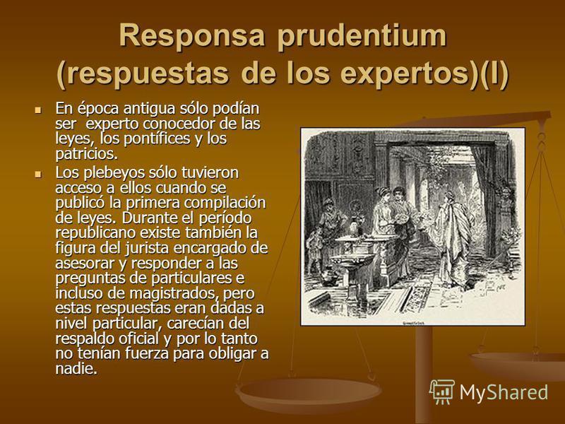 Responsa prudentium (respuestas de los expertos)(I) En época antigua sólo podían ser experto conocedor de las leyes, los pontífices y los patricios. En época antigua sólo podían ser experto conocedor de las leyes, los pontífices y los patricios. Los