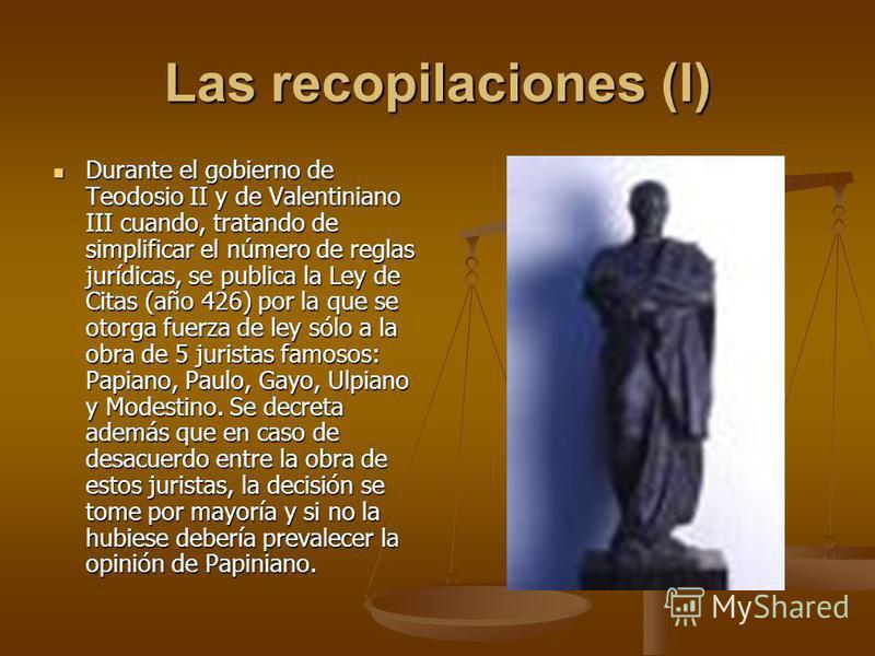 Las recopilaciones (I) Durante el gobierno de Teodosio II y de Valentiniano III cuando, tratando de simplificar el número de reglas jurídicas, se publica la Ley de Citas (año 426) por la que se otorga fuerza de ley sólo a la obra de 5 juristas famoso