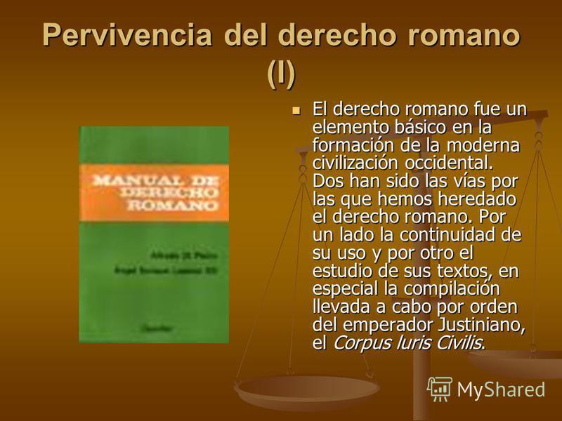 Pervivencia del derecho romano (I) El derecho romano fue un elemento básico en la formación de la moderna civilización occidental. Dos han sido las vías por las que hemos heredado el derecho romano. Por un lado la continuidad de su uso y por otro el
