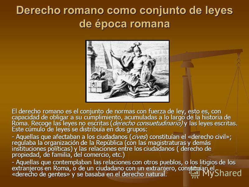 Derecho romano como conjunto de leyes de época romana El derecho romano es el conjunto de normas con fuerza de ley, esto es, con capacidad de obligar a su cumplimiento, acumuladas a lo largo de la historia de Roma. Recoge las leyes no escritas (derec