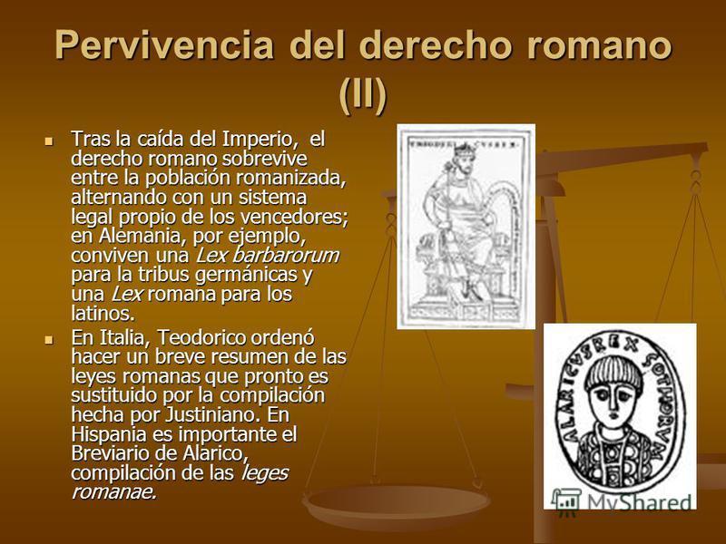Pervivencia del derecho romano (II) Tras la caída del Imperio, el derecho romano sobrevive entre la población romanizada, alternando con un sistema legal propio de los vencedores; en Alemania, por ejemplo, conviven una Lex barbarorum para la tribus g
