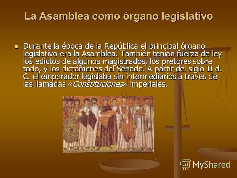 La Asamblea como órgano legislativo Durante la época de la República el principal órgano legislativo era la Asamblea. También tenían fuerza de ley los edictos de algunos magistrados, los pretores sobre todo, y los dictámenes del Senado. A partir del
