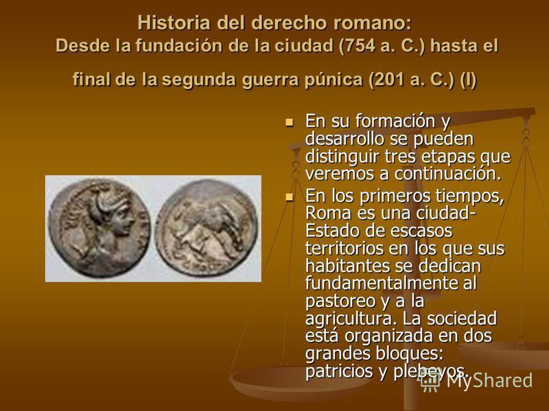 Historia del derecho romano: Desde la fundación de la ciudad (754 a. C.) hasta el final de la segunda guerra púnica (201 a. C.) (I) En su formación y desarrollo se pueden distinguir tres etapas que veremos a continuación. En los primeros tiempos, Rom
