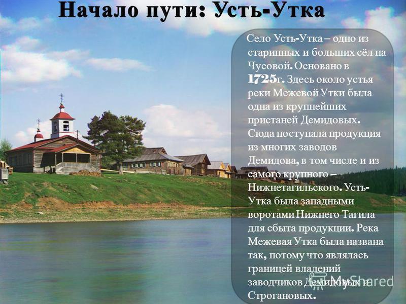 Село Усть - Утка – одно из старинных и больших сёл на Чусовой. Основано в 1725 г. Здесь около устья реки Межевой Утки была одна из крупнейших пристаней Демидовых. Сюда поступала продукция из многих заводов Демидова, в том числе и из самого крупного –