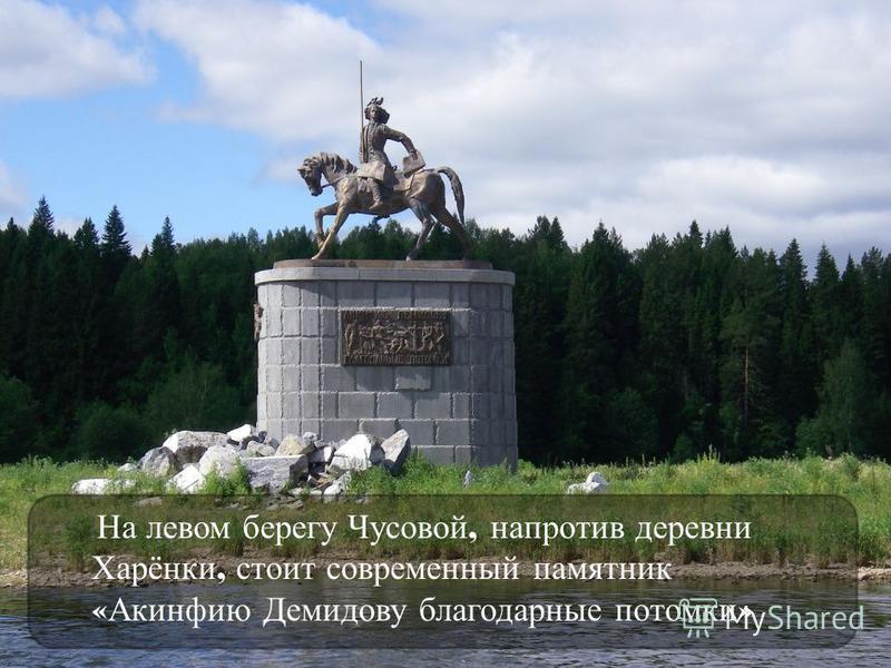 На левом берегу Чусовой, напротив деревни Харёнки, стоит современный памятник « Акинфию Демидову благодарные потомки »