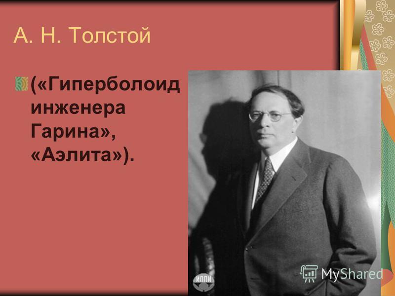 А. Н. Толстой («Гиперболоид инженера Гарина», «Аэлита»).