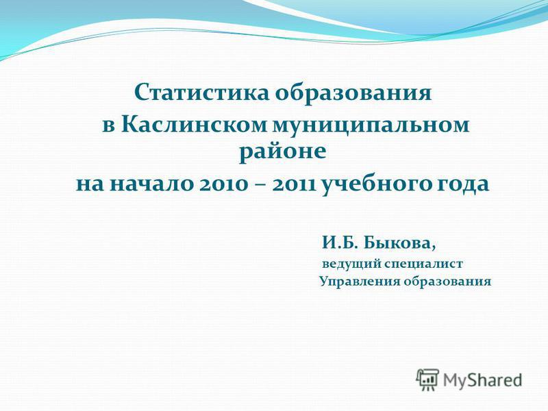 Статистика образования в Каслинском муниципальном районе на начало 2010 – 2011 учебного года И.Б. Быкова, ведущий специалист Управления образования