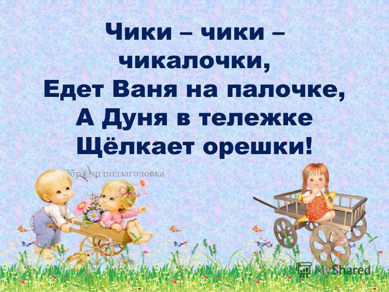 Образец подзаголовка Чики – чики – чикалочки, Едет Ваня на палочке, А Дуня в тележке Щёлкает орешки!