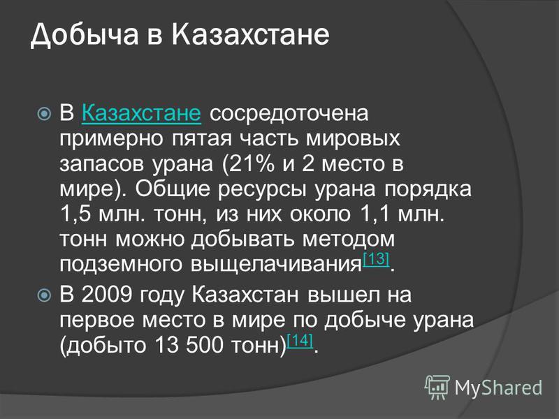 Добыча в Казахстане В Казахстане сосредоточена примерно пятая часть мировых запасов урана (21% и 2 место в мире). Общие ресурсы урана порядка 1,5 млн. тонн, из них около 1,1 млн. тонн можно добывать методом подземного выщелачивания [13].Казахстане [1