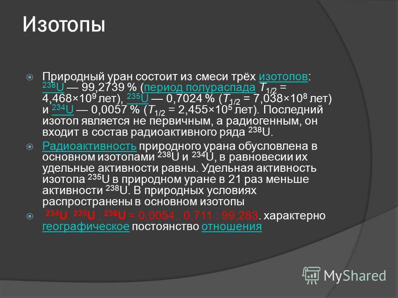 Изотопы Природный уран состоит из смеси трёх изотопов: 238 U 99,2739 % (период полураспада T 1/2 = 4,468×10 9 лет), 235 U 0,7024 % (T 1/2 = 7,038×10 8 лет) и 234 U 0,0057 % (T 1/2 = 2,455×10 5 лет). Последний изотоп является не первичным, а радиогенн