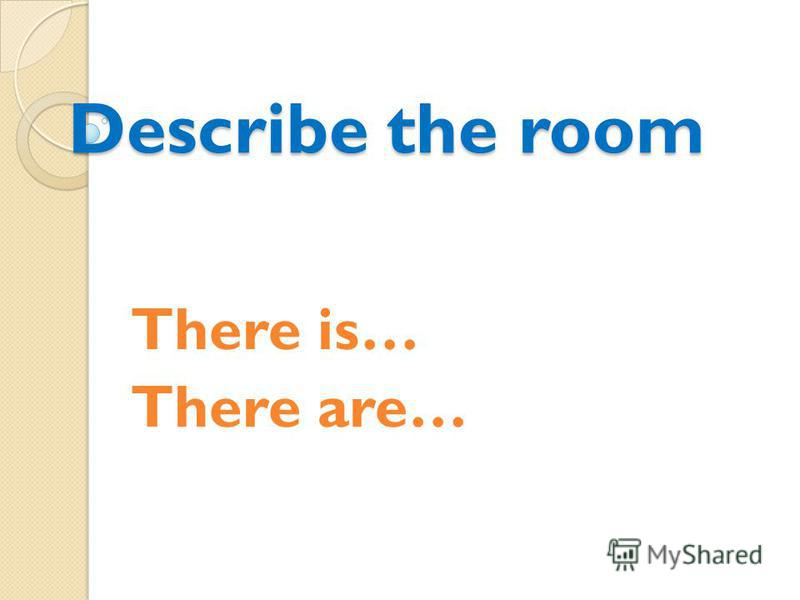 Describe the room There is… There are…
