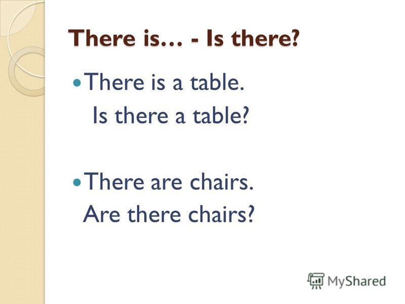 There is… - Is there? There is a table. Is there a table? There are chairs. Are there chairs?