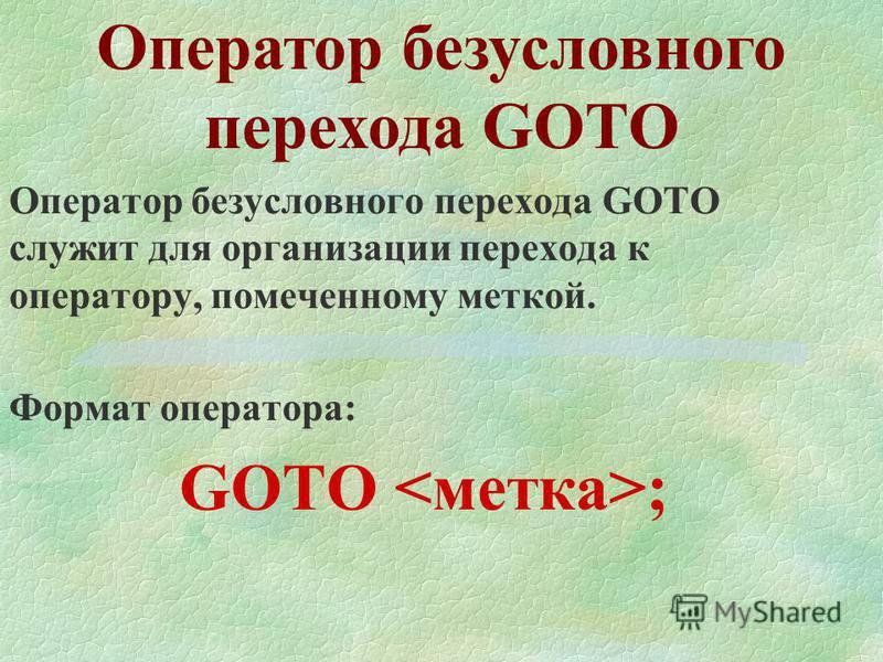 Оператор безусловного перехода GOTO Оператор безусловного перехода GOTO служит для организации перехода к оператору, помеченному меткой. Формат оператора: GOTO ;