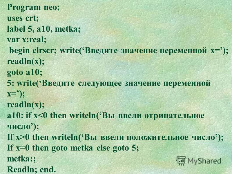 Program neo; uses crt; label 5, a10, metka; var x:real; begin clrscr; write(Введите значение переменной х=); readln(x); goto a10; 5: write(Введите следующее значение переменной х=); readln(x); a10: if x<0 then writeln(Вы ввели отрицательное число); I