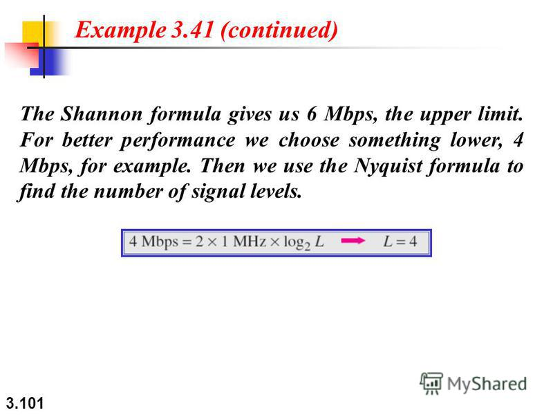 3.101 The Shannon formula gives us 6 Mbps, the upper limit. For better performance we choose something lower, 4 Mbps, for example. Then we use the Nyquist formula to find the number of signal levels. Example 3.41 (continued)