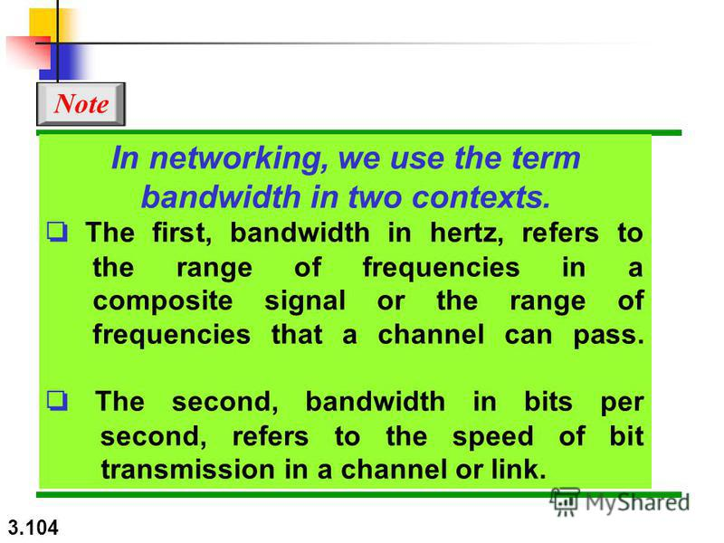3.104 In networking, we use the term bandwidth in two contexts. The first, bandwidth in hertz, refers to the range of frequencies in a composite signal or the range of frequencies that a channel can pass. The second, bandwidth in bits per second, ref