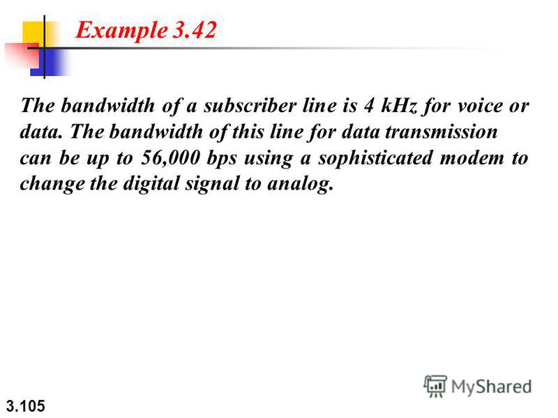 3.105 The bandwidth of a subscriber line is 4 kHz for voice or data. The bandwidth of this line for data transmission can be up to 56,000 bps using a sophisticated modem to change the digital signal to analog. Example 3.42