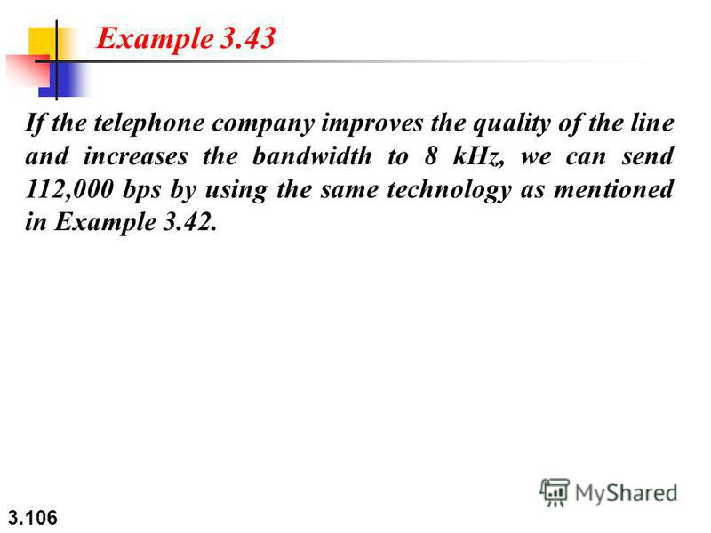 3.106 If the telephone company improves the quality of the line and increases the bandwidth to 8 kHz, we can send 112,000 bps by using the same technology as mentioned in Example 3.42. Example 3.43