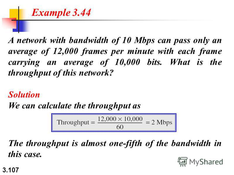 3.107 A network with bandwidth of 10 Mbps can pass only an average of 12,000 frames per minute with each frame carrying an average of 10,000 bits. What is the throughput of this network? Solution We can calculate the throughput as Example 3.44 The th