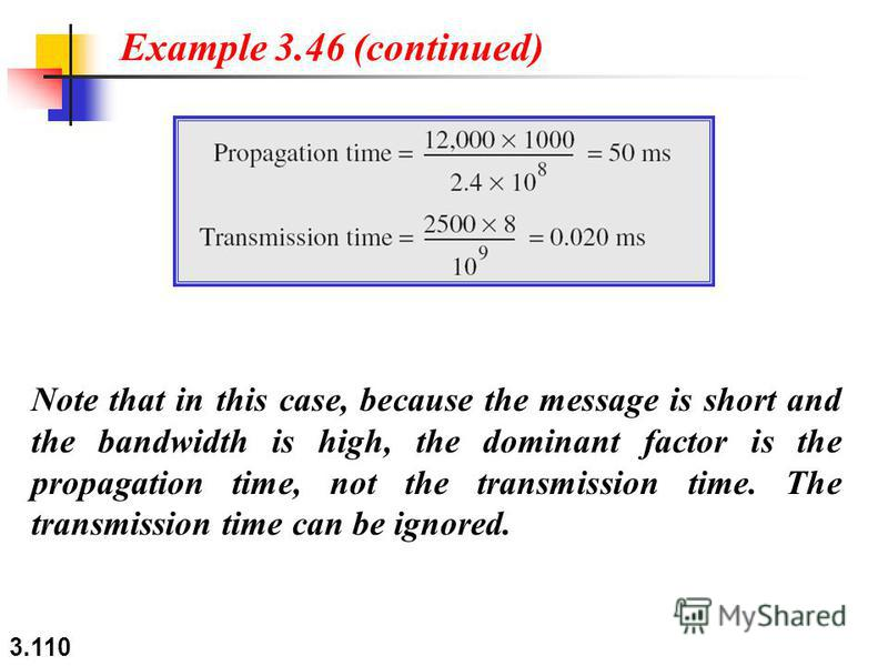 3.110 Note that in this case, because the message is short and the bandwidth is high, the dominant factor is the propagation time, not the transmission time. The transmission time can be ignored. Example 3.46 (continued)