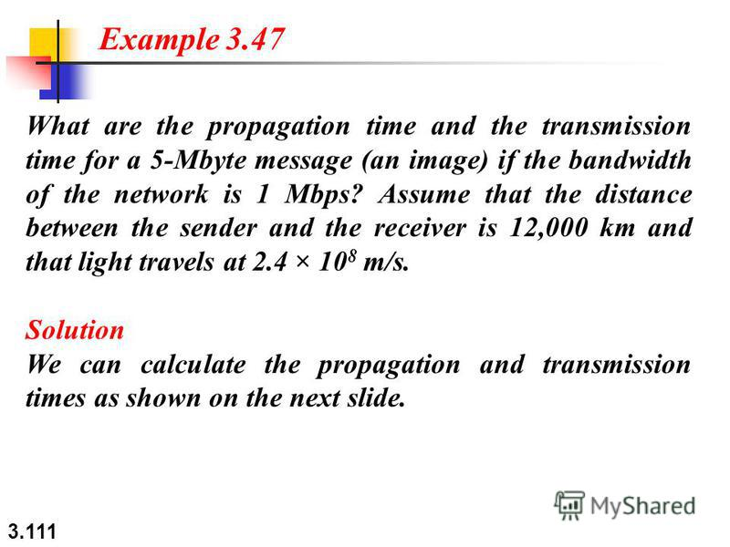 3.111 What are the propagation time and the transmission time for a 5-Mbyte message (an image) if the bandwidth of the network is 1 Mbps? Assume that the distance between the sender and the receiver is 12,000 km and that light travels at 2.4 × 10 8 m