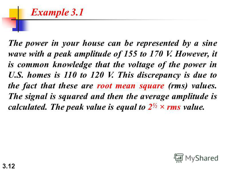 3.12 The power in your house can be represented by a sine wave with a peak amplitude of 155 to 170 V. However, it is common knowledge that the voltage of the power in U.S. homes is 110 to 120 V. This discrepancy is due to the fact that these are root
