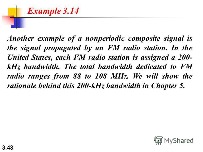 3.48 Another example of a nonperiodic composite signal is the signal propagated by an FM radio station. In the United States, each FM radio station is assigned a 200- kHz bandwidth. The total bandwidth dedicated to FM radio ranges from 88 to 108 MHz.
