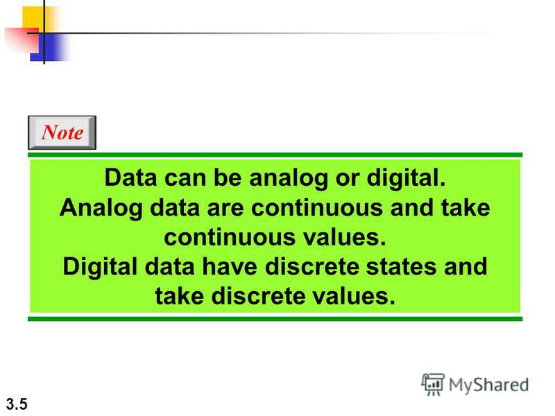 3.5 Note Data can be analog or digital. Analog data are continuous and take continuous values. Digital data have discrete states and take discrete values.
