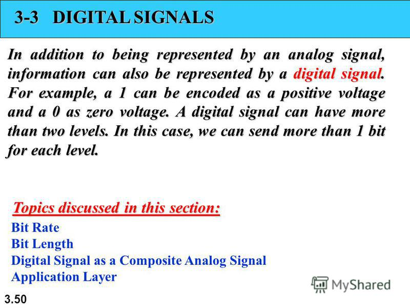 3.50 3-3 DIGITAL SIGNALS In addition to being represented by an analog signal, information can also be represented by a digital signal. For example, a 1 can be encoded as a positive voltage and a 0 as zero voltage. A digital signal can have more than