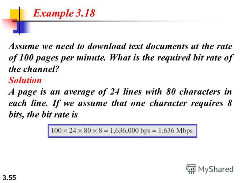 3.55 Assume we need to download text documents at the rate of 100 pages per minute. What is the required bit rate of the channel? Solution A page is an average of 24 lines with 80 characters in each line. If we assume that one character requires 8 bi