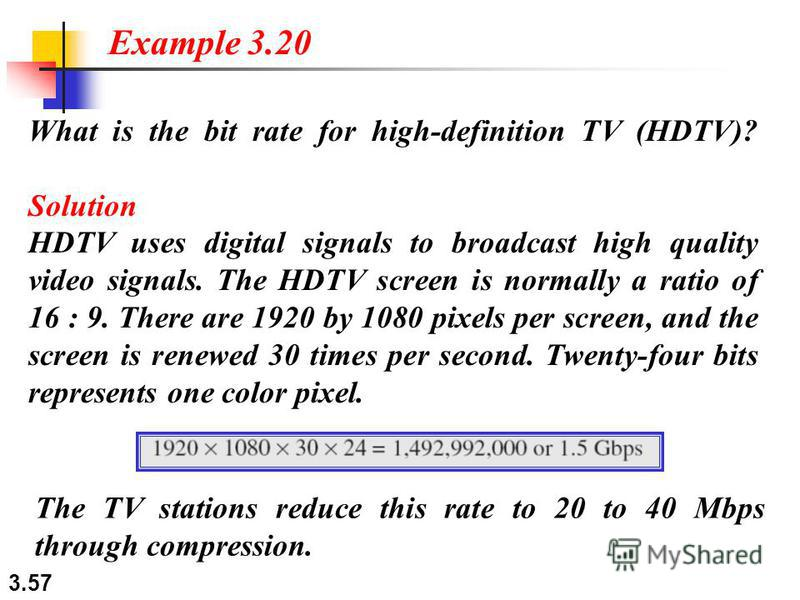 3.57 What is the bit rate for high-definition TV (HDTV)? Solution HDTV uses digital signals to broadcast high quality video signals. The HDTV screen is normally a ratio of 16 : 9. There are 1920 by 1080 pixels per screen, and the screen is renewed 30