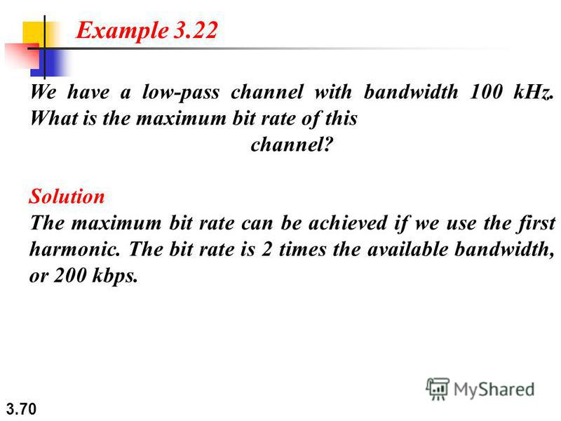 3.70 We have a low-pass channel with bandwidth 100 kHz. What is the maximum bit rate of this channel? Solution The maximum bit rate can be achieved if we use the first harmonic. The bit rate is 2 times the available bandwidth, or 200 kbps. Example 3.