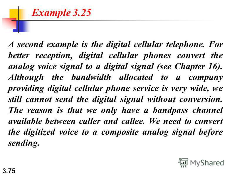 3.75 A second example is the digital cellular telephone. For better reception, digital cellular phones convert the analog voice signal to a digital signal (see Chapter 16). Although the bandwidth allocated to a company providing digital cellular phon