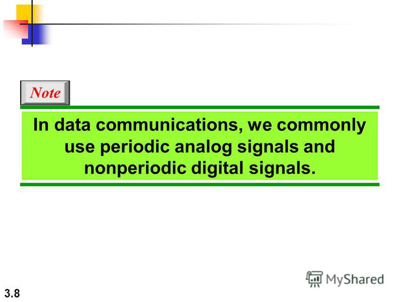 3.8 In data communications, we commonly use periodic analog signals and nonperiodic digital signals. Note