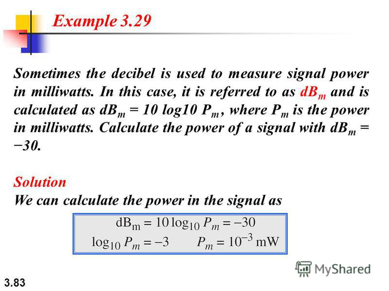 3.83 Sometimes the decibel is used to measure signal power in milliwatts. In this case, it is referred to as dB m and is calculated as dB m = 10 log10 P m, where P m is the power in milliwatts. Calculate the power of a signal with dB m = 30. Solution