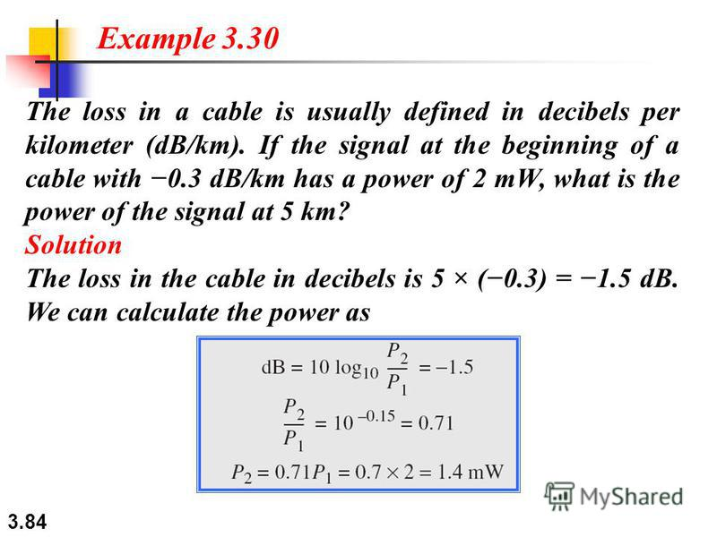 3.84 The loss in a cable is usually defined in decibels per kilometer (dB/km). If the signal at the beginning of a cable with 0.3 dB/km has a power of 2 mW, what is the power of the signal at 5 km? Solution The loss in the cable in decibels is 5 × (0