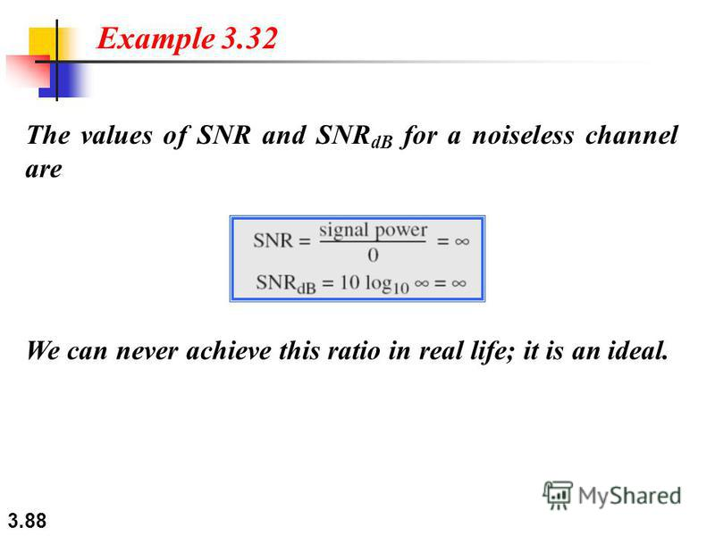 3.88 The values of SNR and SNR dB for a noiseless channel are Example 3.32 We can never achieve this ratio in real life; it is an ideal.