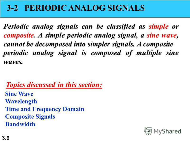 3.9 3-2 PERIODIC ANALOG SIGNALS Periodic analog signals can be classified as simple or composite. A simple periodic analog signal, a sine wave, cannot be decomposed into simpler signals. A composite periodic analog signal is composed of multiple sine