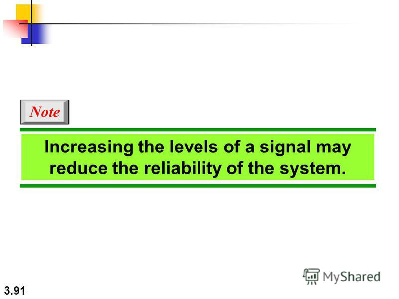 3.91 Increasing the levels of a signal may reduce the reliability of the system. Note