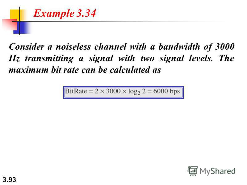 3.93 Consider a noiseless channel with a bandwidth of 3000 Hz transmitting a signal with two signal levels. The maximum bit rate can be calculated as Example 3.34