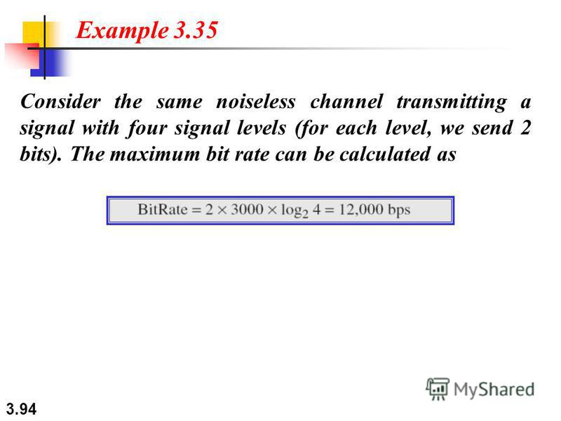 3.94 Consider the same noiseless channel transmitting a signal with four signal levels (for each level, we send 2 bits). The maximum bit rate can be calculated as Example 3.35