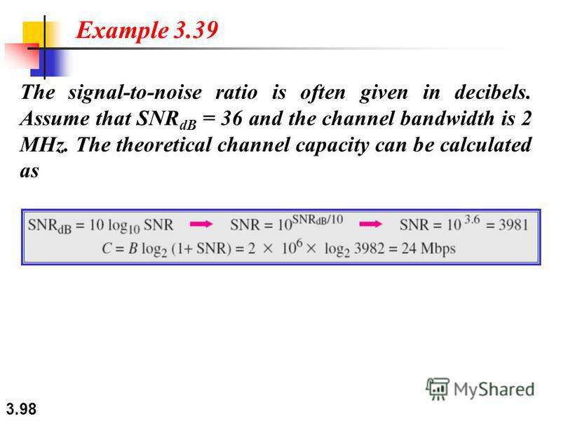 3.98 The signal-to-noise ratio is often given in decibels. Assume that SNR dB = 36 and the channel bandwidth is 2 MHz. The theoretical channel capacity can be calculated as Example 3.39