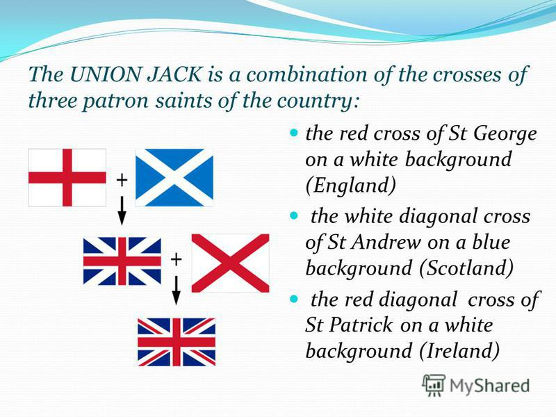 The UNION JACK is a combination of the crosses of three patron saints of the country: the red cross of St George on a white background (England) the white diagonal cross of St Andrew on a blue background (Scotland) the red diagonal cross of St Patric