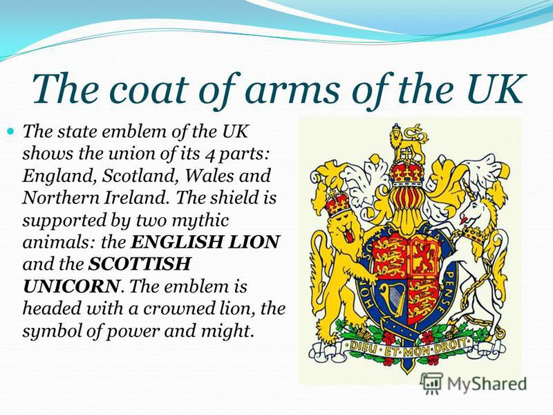 The coat of arms of the UK The state emblem of the UK shows the union of its 4 parts: England, Scotland, Wales and Northern Ireland. The shield is supported by two mythic animals: the ENGLISH LION and the SCOTTISH UNICORN. The emblem is headed with a