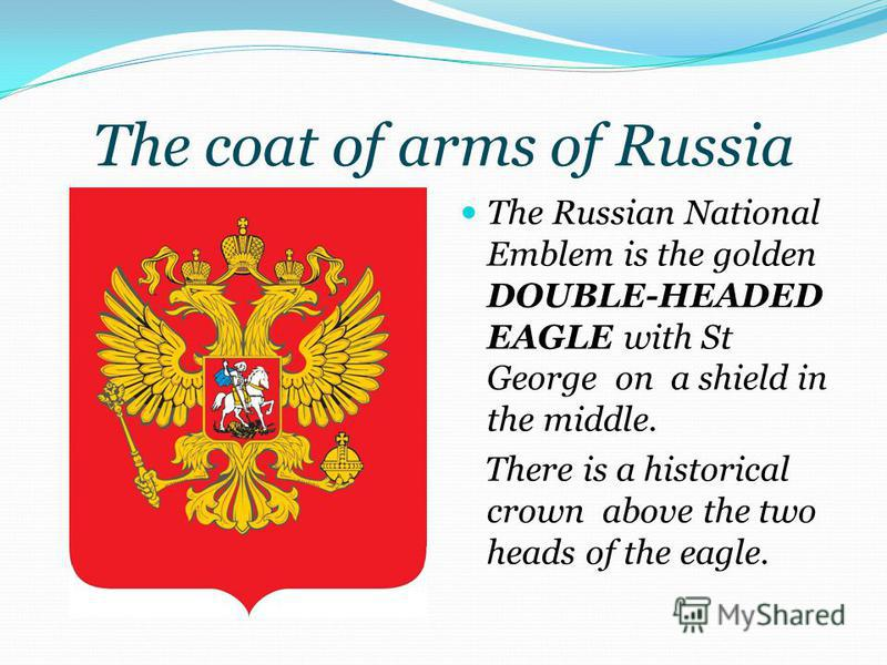 The coat of arms of Russia The Russian National Emblem is the golden DOUBLE-HEADED EAGLE with St George on a shield in the middle. There is a historical crown above the two heads of the eagle.