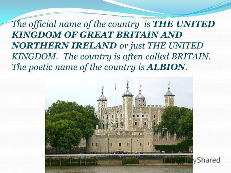 The official name of the country is THE UNITED KINGDOM OF GREAT BRITAIN AND NORTHERN IRELAND or just THE UNITED KINGDOM. The country is often called BRITAIN. The poetic name of the country is ALBION.
