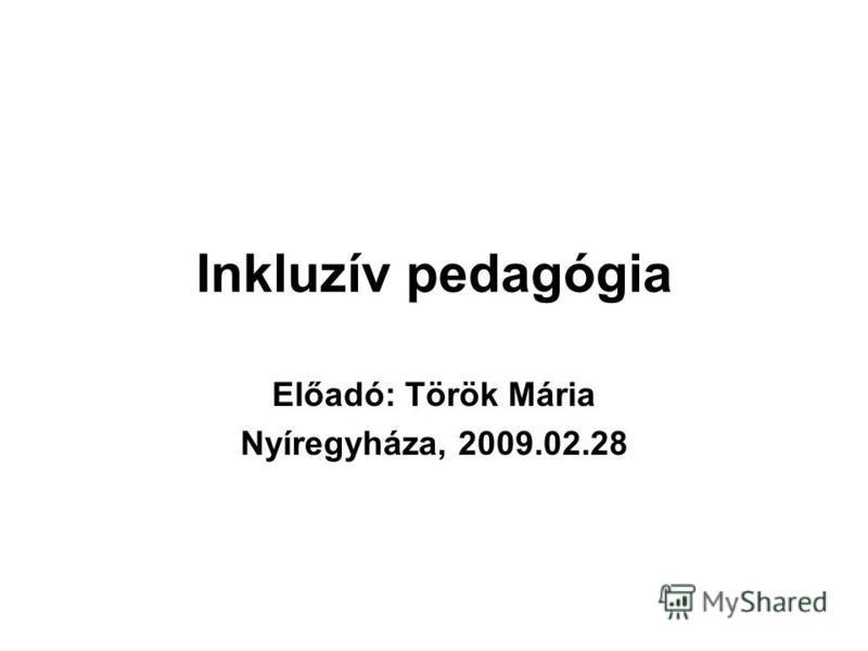 Inkluzív pedagógia Előadó: Török Mária Nyíregyháza, 2009.02.28