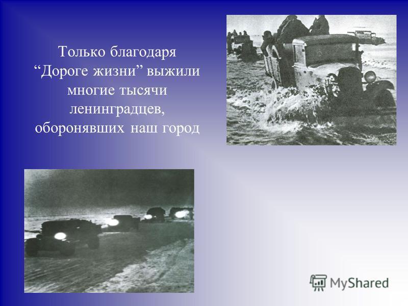 Только благодаря Дороге жизни выжили многие тысячи ленинградцев, оборонявших наш город