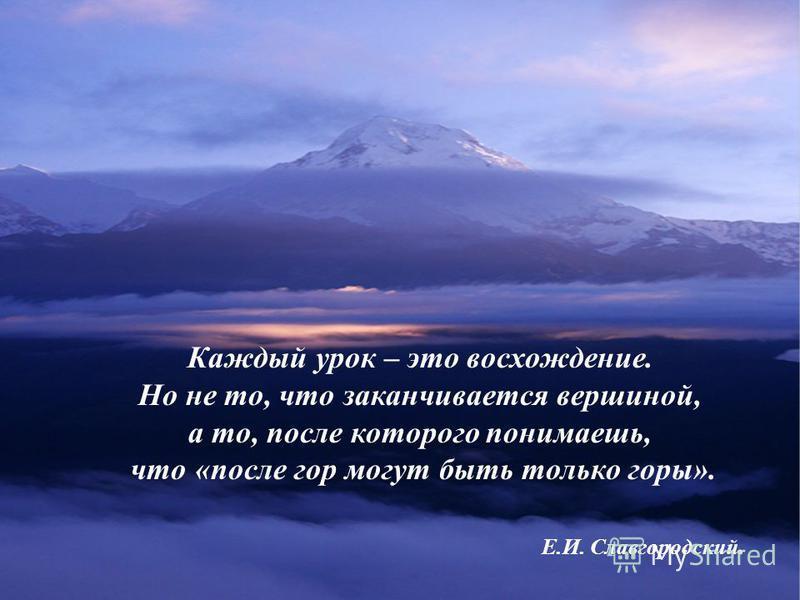 Каждый урок – это восхождение. Но не то, что заканчивается вершиной, а то, после которого понимаешь, что «после гор могут быть только горы». Е.И. Славгородский.